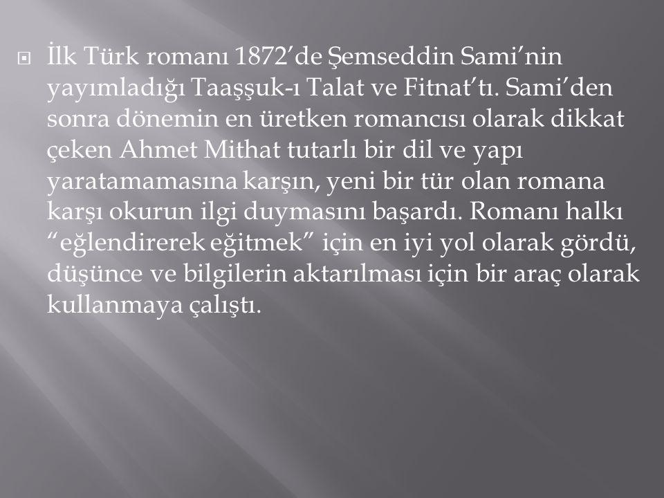  İlk Türk romanı 1872'de Şemseddin Sami'nin yayımladığı Taaşşuk-ı Talat ve Fitnat'tı. Sami'den sonra dönemin en üretken romancısı olarak dikkat çeken