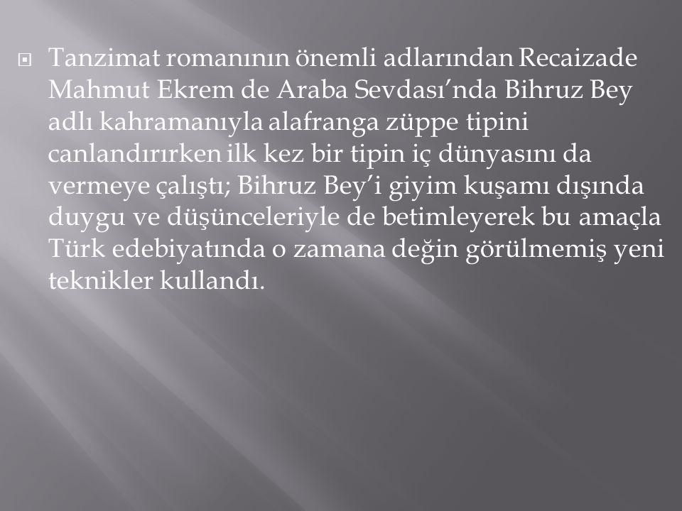  Tanzimat romanının önemli adlarından Recaizade Mahmut Ekrem de Araba Sevdası'nda Bihruz Bey adlı kahramanıyla alafranga züppe tipini canlandırırken