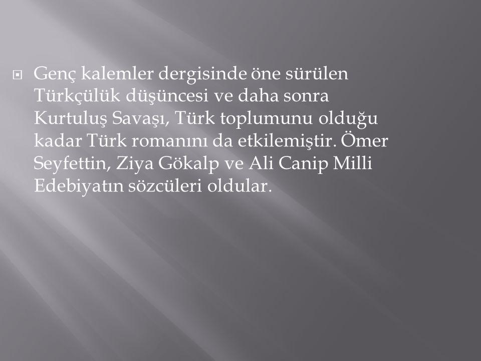  Genç kalemler dergisinde öne sürülen Türkçülük düşüncesi ve daha sonra Kurtuluş Savaşı, Türk toplumunu olduğu kadar Türk romanını da etkilemiştir. Ö