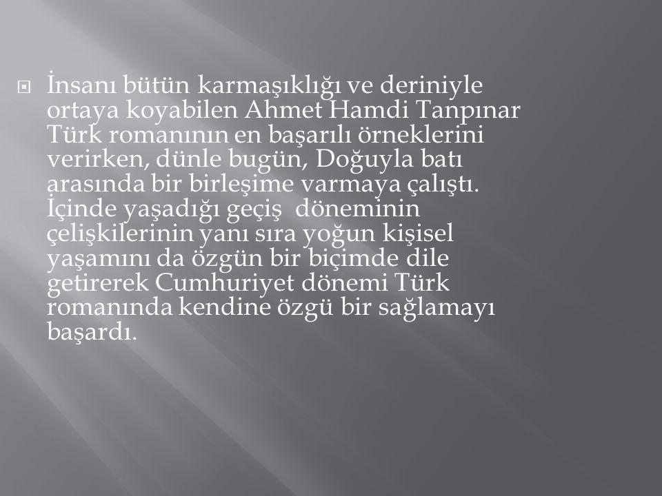  İnsanı bütün karmaşıklığı ve deriniyle ortaya koyabilen Ahmet Hamdi Tanpınar Türk romanının en başarılı örneklerini verirken, dünle bugün, Doğuyla b