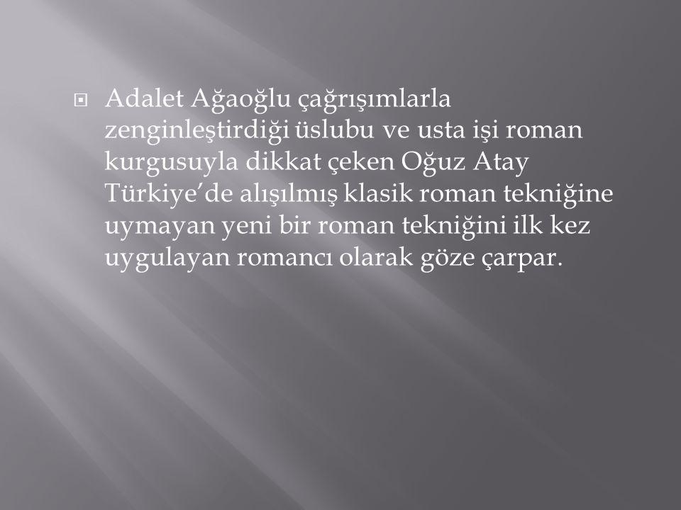  Adalet Ağaoğlu çağrışımlarla zenginleştirdiği üslubu ve usta işi roman kurgusuyla dikkat çeken Oğuz Atay Türkiye'de alışılmış klasik roman tekniğine