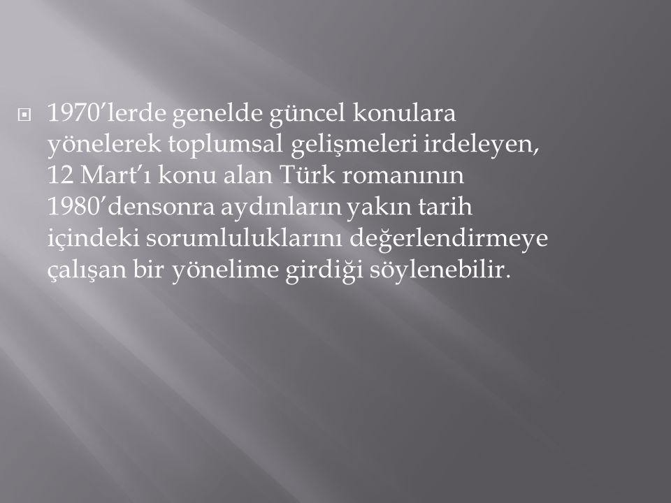  1970'lerde genelde güncel konulara yönelerek toplumsal gelişmeleri irdeleyen, 12 Mart'ı konu alan Türk romanının 1980'densonra aydınların yakın tari
