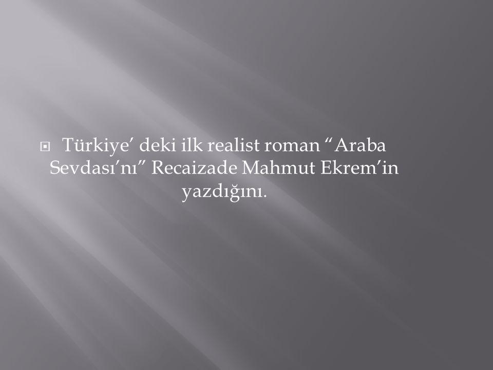 """ Türkiye' deki ilk realist roman """"Araba Sevdası'nı"""" Recaizade Mahmut Ekrem'in yazdığını."""