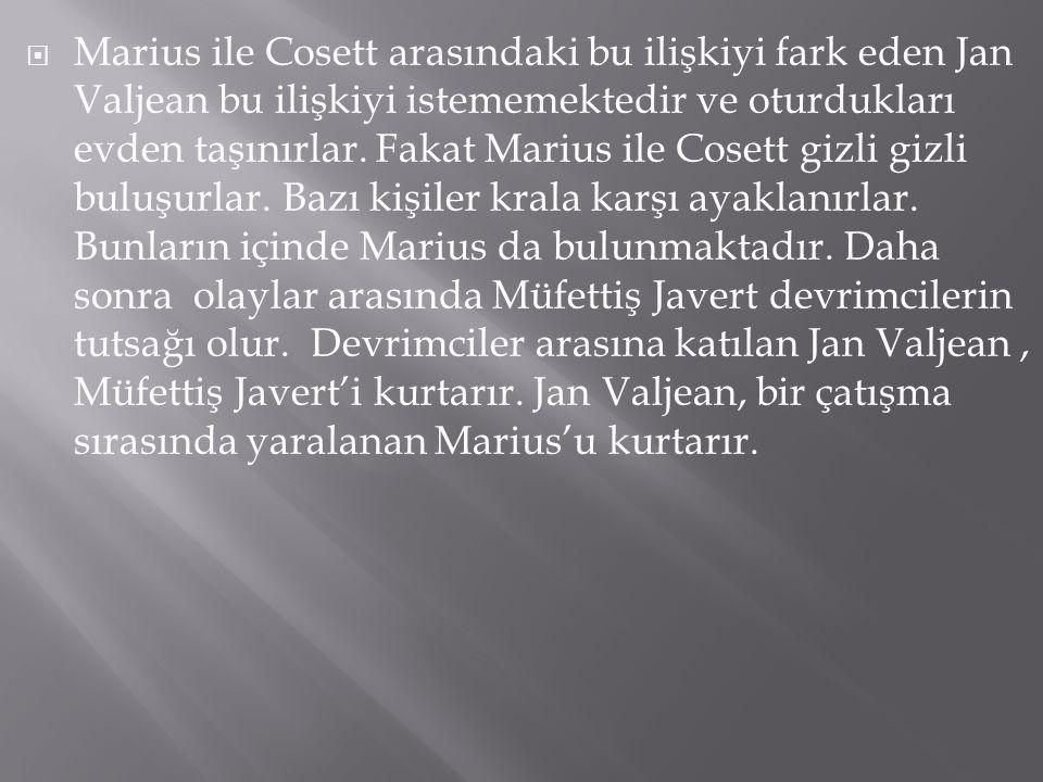  Marius ile Cosett arasındaki bu ilişkiyi fark eden Jan Valjean bu ilişkiyi istememektedir ve oturdukları evden taşınırlar. Fakat Marius ile Cosett g