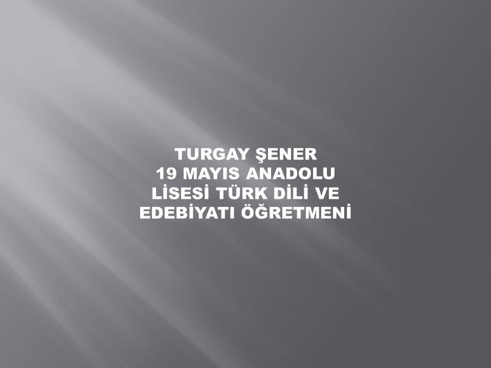 TURGAY ŞENER 19 MAYIS ANADOLU LİSESİ TÜRK DİLİ VE EDEBİYATI ÖĞRETMENİ