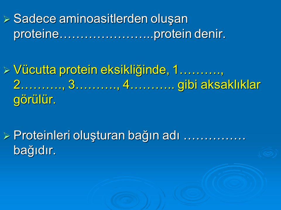  Sadece aminoasitlerden oluşan proteine…………………..protein denir.  Vücutta protein eksikliğinde, 1………., 2………., 3………., 4……….. gibi aksaklıklar görülür.