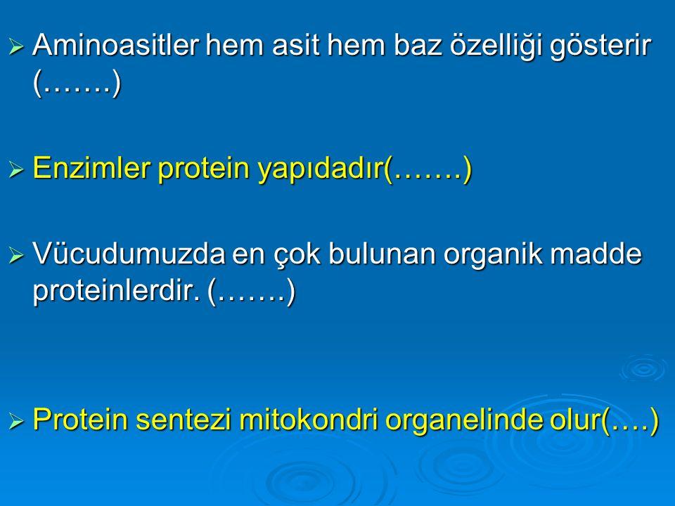  Aminoasitler hem asit hem baz özelliği gösterir (…….)  Enzimler protein yapıdadır(…….)  Vücudumuzda en çok bulunan organik madde proteinlerdir. (…