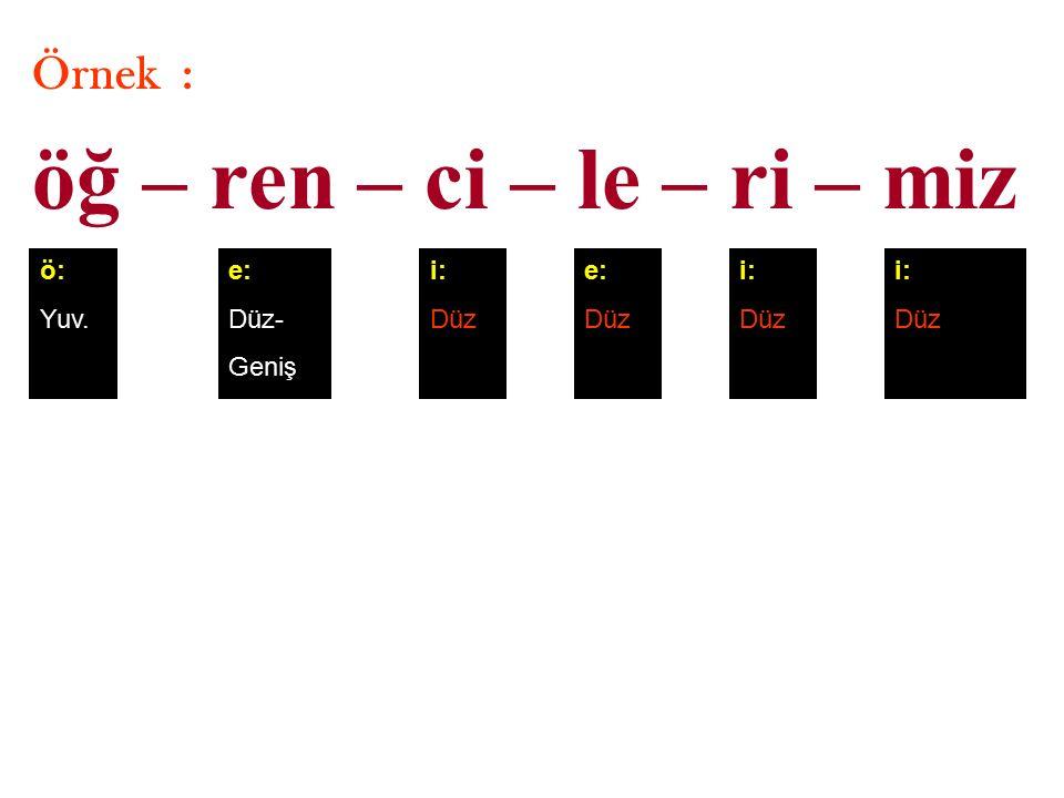 Örnek : öğ – ren – ci – le – ri – miz ö: Yuv. e: Düz- Geniş i: Düz e: Düz i: Düz i: Düz