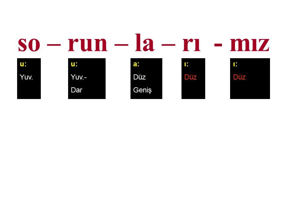 so – run – la – rı - mız u: Yuv. u: Yuv.- Dar a: Düz Geniş ı: Düz ı: Düz