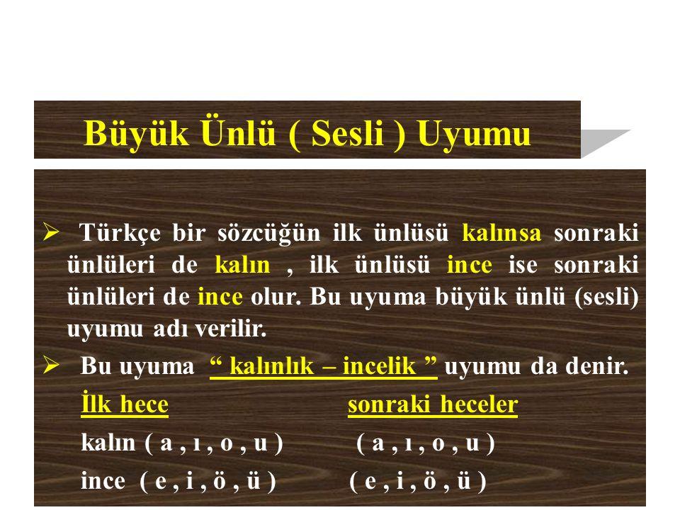 Büyük Ünlü ( Sesli ) Uyumu  Türkçe bir sözcüğün ilk ünlüsü kalınsa sonraki ünlüleri de kalın, ilk ünlüsü ince ise sonraki ünlüleri de ince olur.