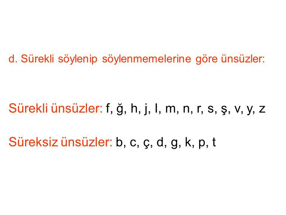 d. Sürekli söylenip söylenmemelerine göre ünsüzler: Sürekli ünsüzler: f, ğ, h, j, I, m, n, r, s, ş, v, y, z Süreksiz ünsüzler: b, c, ç, d, g, k, p, t