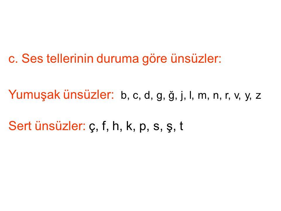 c. Ses tellerinin duruma göre ünsüzler: Yumuşak ünsüzler: b, c, d, g, ğ, j, l, m, n, r, v, y, z Sert ünsüzler: ç, f, h, k, p, s, ş, t