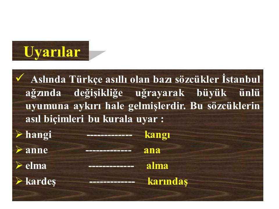 Uyarılar Aslında Türkçe asıllı olan bazı sözcükler İstanbul ağzında değişikliğe uğrayarak büyük ünlü uyumuna aykırı hale gelmişlerdir.