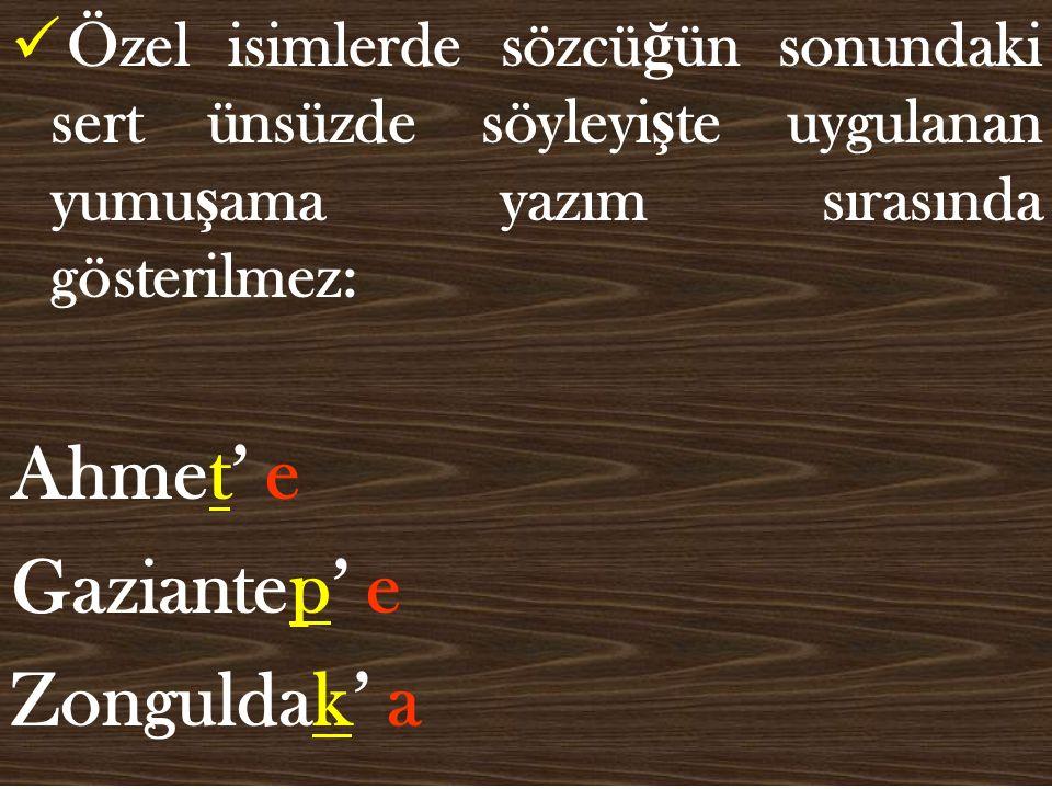 Özel isimlerde sözcü ğ ün sonundaki sert ünsüzde söyleyi ş te uygulanan yumu ş ama yazım sırasında gösterilmez: Ahmet' e Gaziantep' e Zonguldak' a