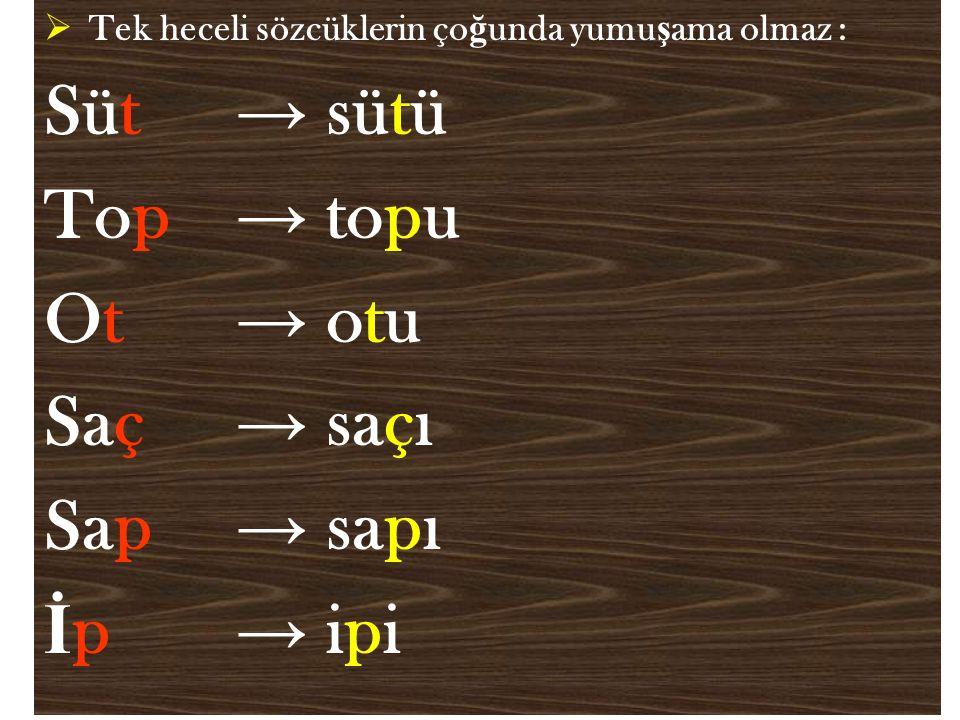  Tek heceli sözcüklerin ço ğ unda yumu ş ama olmaz : Süt → sütü Top → topu Ot → otu Saç → saçı Sap → sapı İ p → ipi