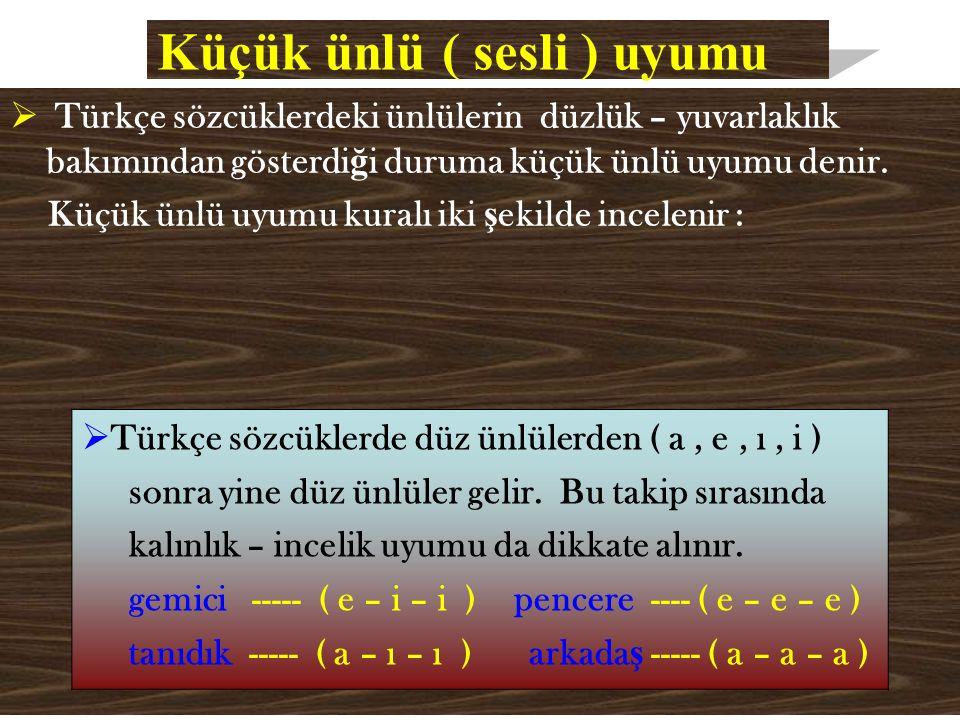 Küçük ünlü ( sesli ) uyumu  Türkçe sözcüklerdeki ünlülerin düzlük – yuvarlaklık bakımından gösterdi ğ i duruma küçük ünlü uyumu denir.