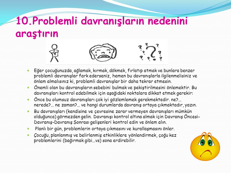 10.Problemli davranışların nedenini araştırın Eğer çocuğunuzda, ağlamak, kırmak, dökmek, fırlatıp atmak ve bunlara benzer problemli davranışlar fark ederseniz, hemen bu davranışlarla ilgilenmelisiniz ve önlem almalısınız ki, problemli davranışlar bir daha tekrar etmesin.