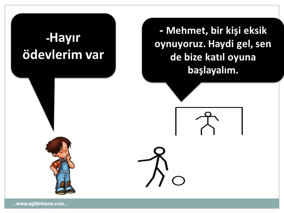 ...www.egitimhane.com... - Mehmet, bir kişi eksik oynuyoruz. Haydi gel, sen de bize katıl oyuna başlayalım. - Hayır ödevlerim var
