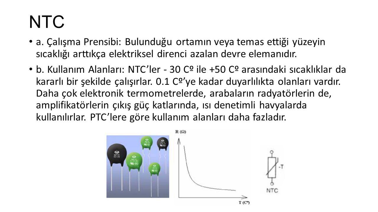 NTC a. Çalışma Prensibi: Bulunduğu ortamın veya temas ettiği yüzeyin sıcaklığı arttıkça elektriksel direnci azalan devre elemanıdır. b. Kullanım Alanl