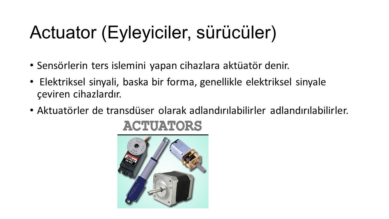 Actuator (Eyleyiciler, sürücüler) Sensörlerin ters islemini yapan cihazlara aktüatör denir. Elektriksel sinyali, baska bir forma, genellikle elektriks