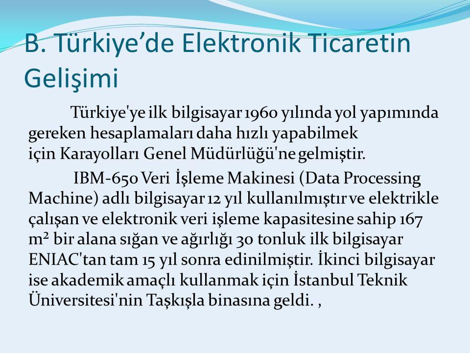 B. Türkiye'de Elektronik Ticaretin Gelişimi Türkiye'ye ilk bilgisayar 1960 yılında yol yapımında gereken hesaplamaları daha hızlı yapabilmek için Kara