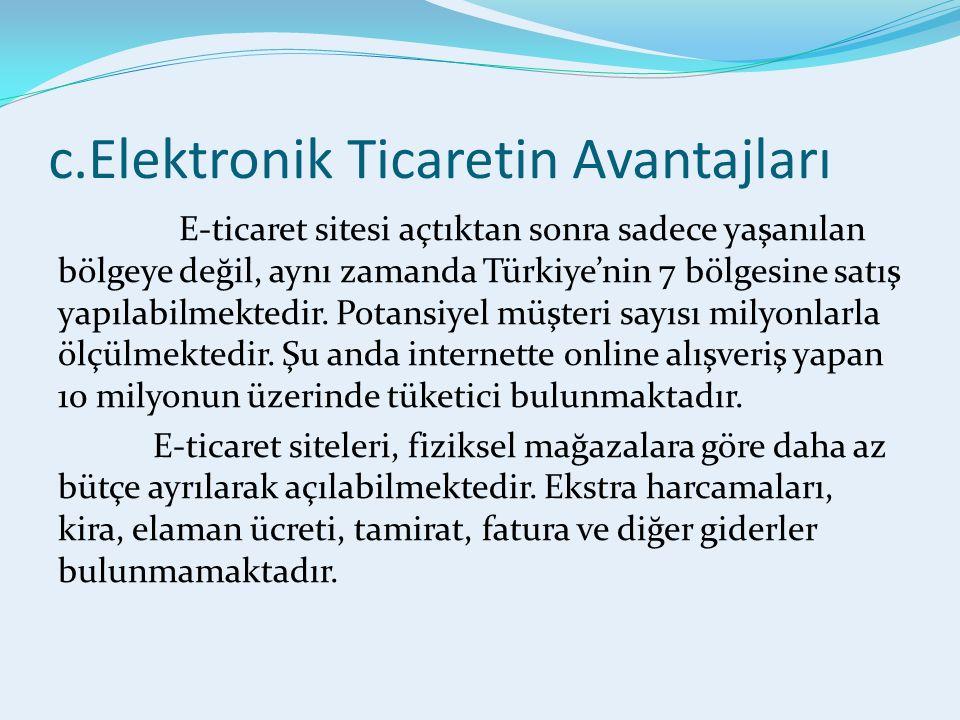 c.Elektronik Ticaretin Avantajları E-ticaret sitesi açtıktan sonra sadece yaşanılan bölgeye değil, aynı zamanda Türkiye'nin 7 bölgesine satış yapılabilmektedir.