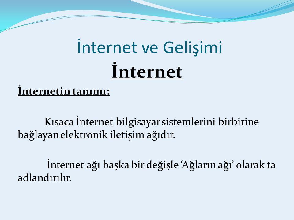 İnternet ve Gelişimi İnternet İnternetin tanımı: Kısaca İnternet bilgisayar sistemlerini birbirine bağlayan elektronik iletişim ağıdır.