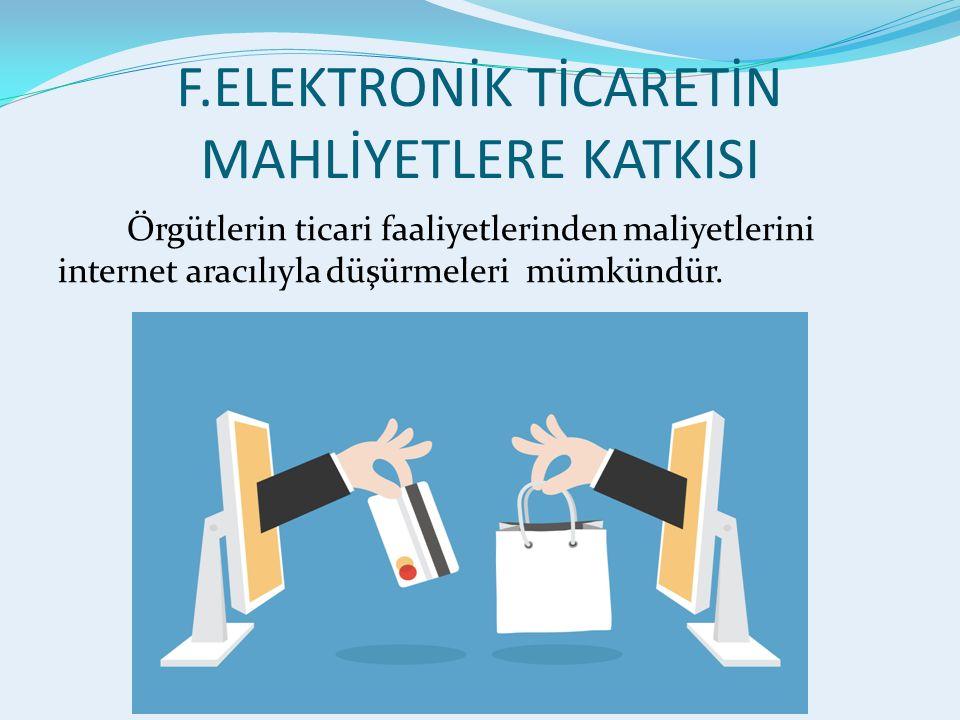 F.ELEKTRONİK TİCARETİN MAHLİYETLERE KATKISI Örgütlerin ticari faaliyetlerinden maliyetlerini internet aracılıyla düşürmeleri mümkündür.