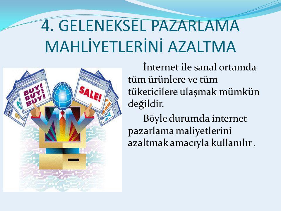 4. GELENEKSEL PAZARLAMA MAHLİYETLERİNİ AZALTMA İnternet ile sanal ortamda tüm ürünlere ve tüm tüketicilere ulaşmak mümkün değildir. Böyle durumda inte