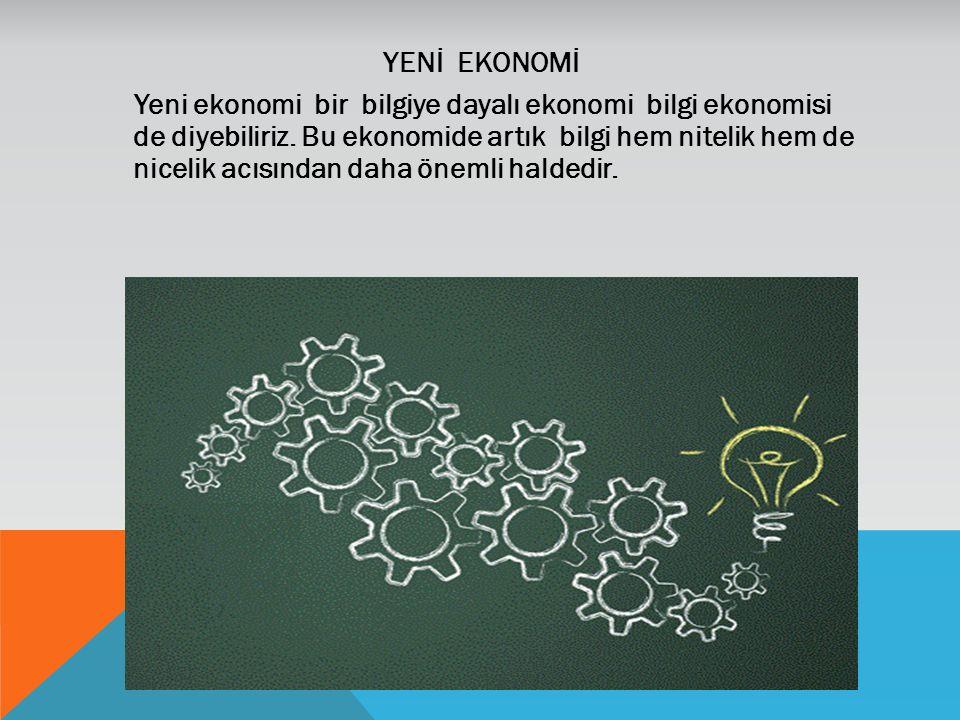 YENİ EKONOMİ Yeni ekonomi bir bilgiye dayalı ekonomi bilgi ekonomisi de diyebiliriz. Bu ekonomide artık bilgi hem nitelik hem de nicelik acısından dah