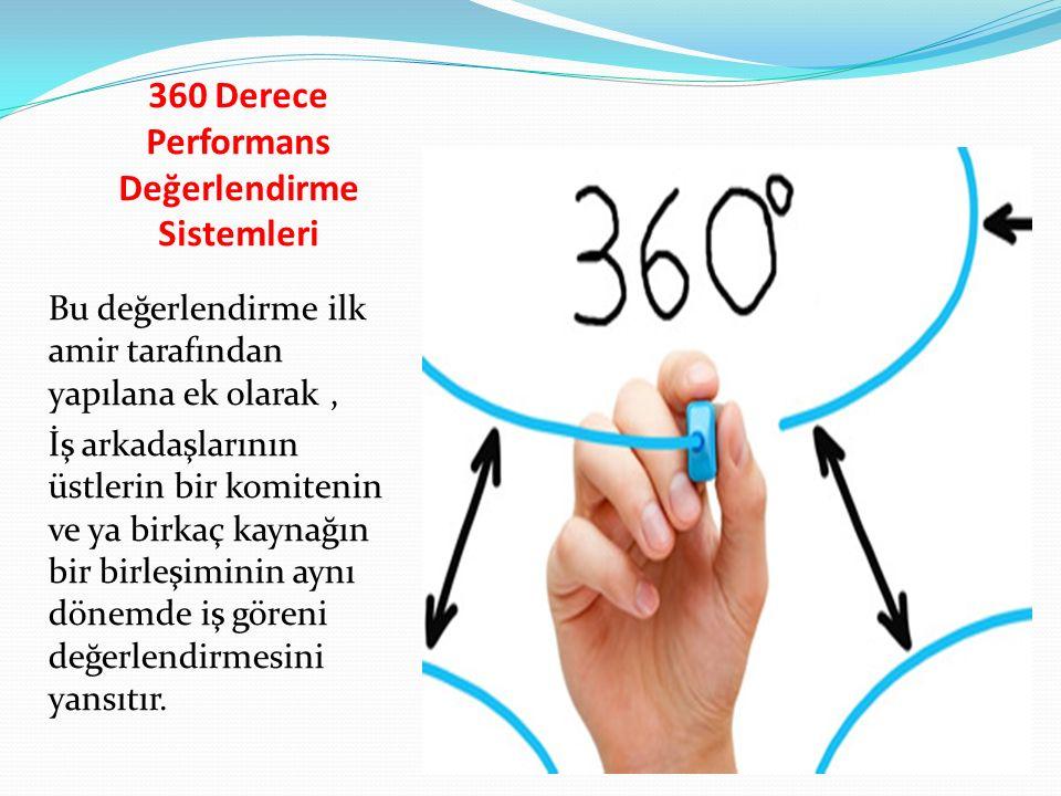 360 Derece Performans Değerlendirme Sistemleri Bu değerlendirme ilk amir tarafından yapılana ek olarak, İş arkadaşlarının üstlerin bir komitenin ve ya