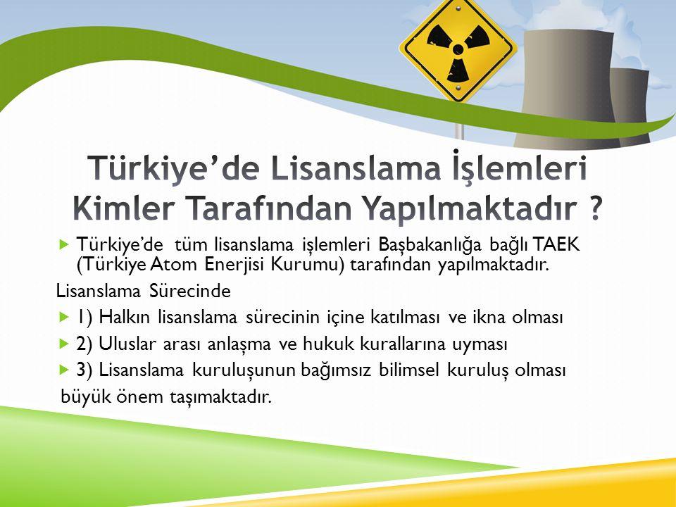  Türkiye'de tüm lisanslama işlemleri Başbakanlı ğ a ba ğ lı TAEK (Türkiye Atom Enerjisi Kurumu) tarafından yapılmaktadır.