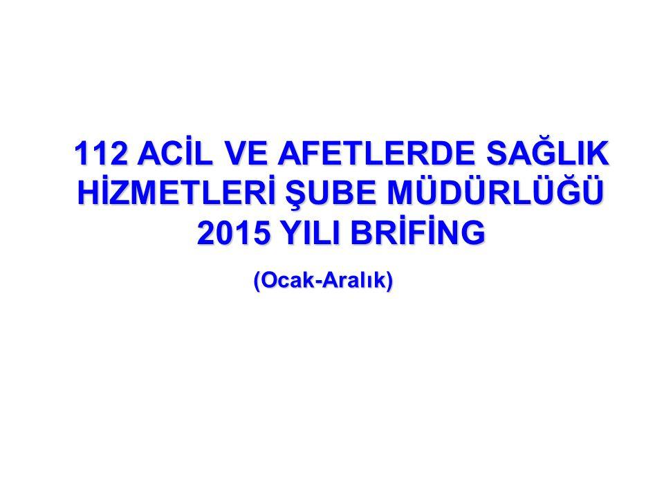 112 ACİL VE AFETLERDE SAĞLIK HİZMETLERİ ŞUBE MÜDÜRLÜĞÜ 2015 YILI BRİFİNG (Ocak-Aralık)