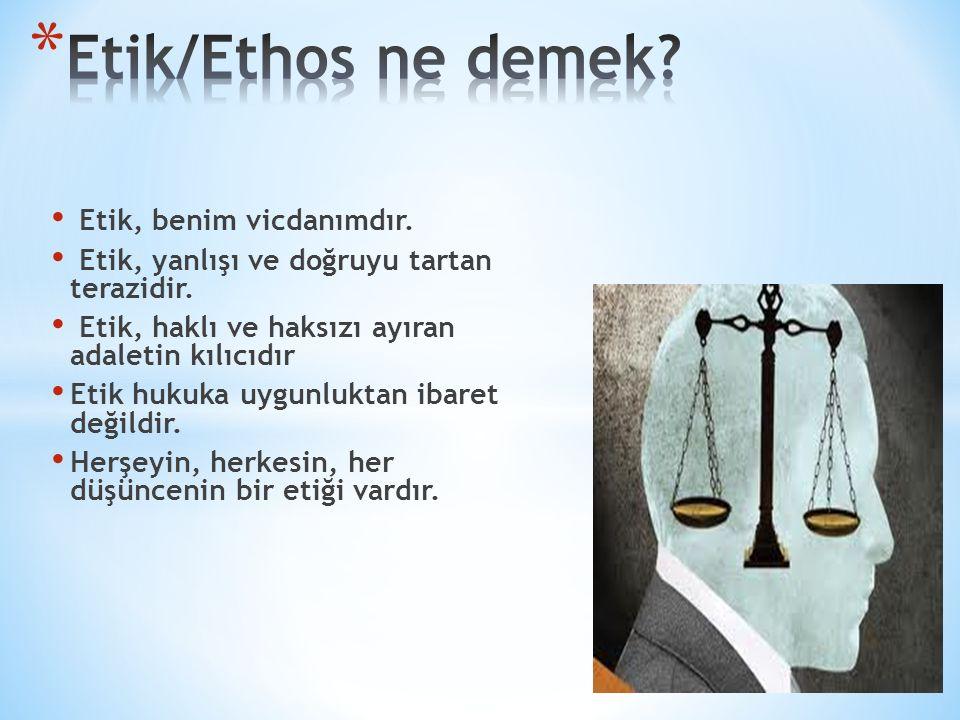Etik, benim vicdanımdır. Etik, yanlışı ve doğruyu tartan terazidir. Etik, haklı ve haksızı ayıran adaletin kılıcıdır Etik hukuka uygunluktan ibaret de