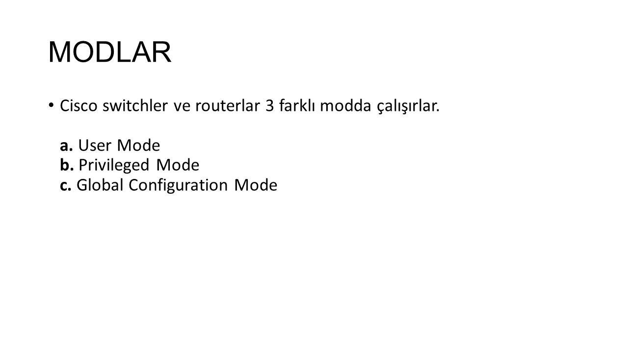 MODLAR Cisco switchler ve routerlar 3 farklı modda çalışırlar. a. User Mode b. Privileged Mode c. Global Configuration Mode
