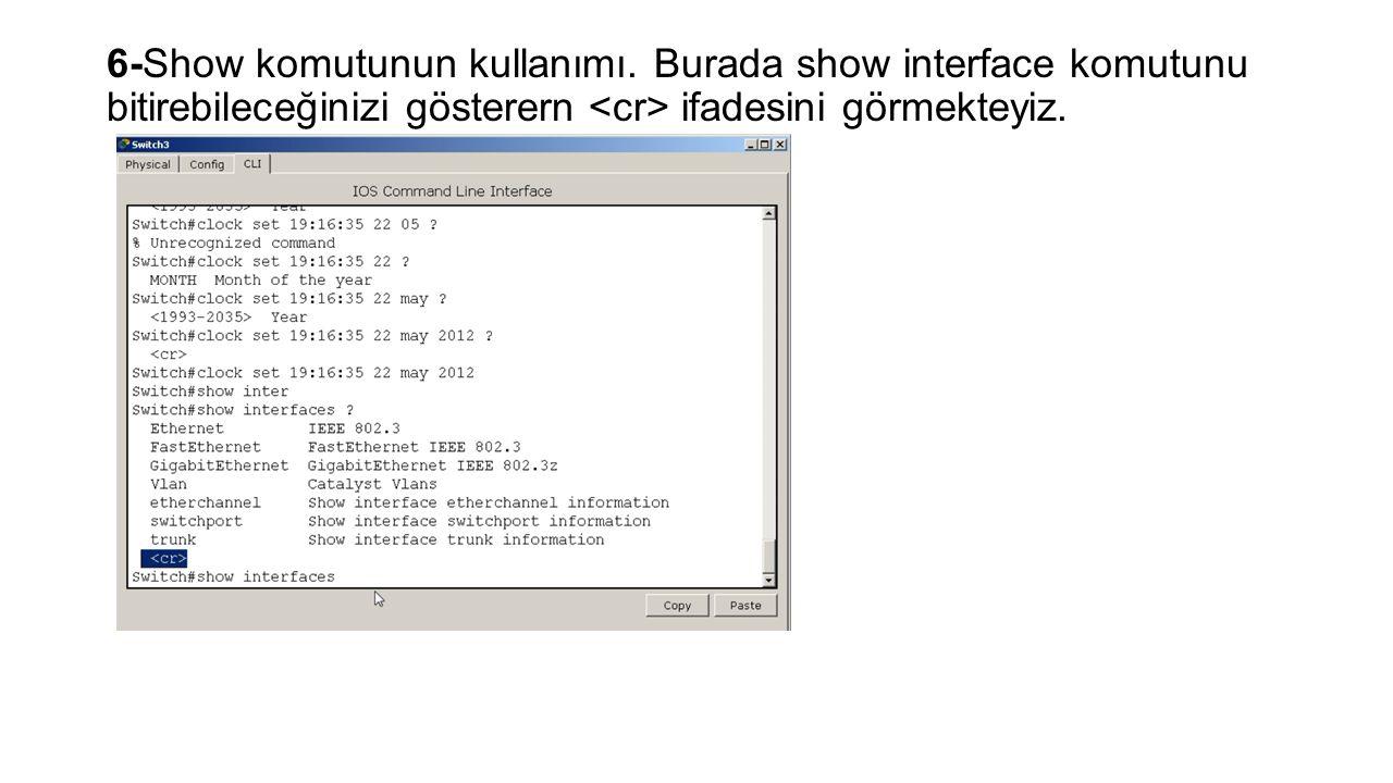 6-Show komutunun kullanımı. Burada show interface komutunu bitirebileceğinizi gösterern ifadesini görmekteyiz.