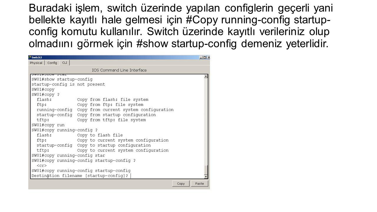 Buradaki işlem, switch üzerinde yapılan configlerin geçerli yani bellekte kayıtlı hale gelmesi için #Copy running-config startup- config komutu kullan
