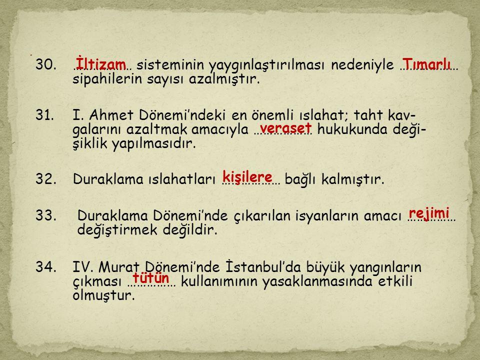 28. XVII. yüzyıl ıslahatçıları; …………………………… olarak sayılabilir. 29.IV. Mehmet'e karşı Yeniçerilerin aylıklarının ayarı düşük parayla verilmesini gerek