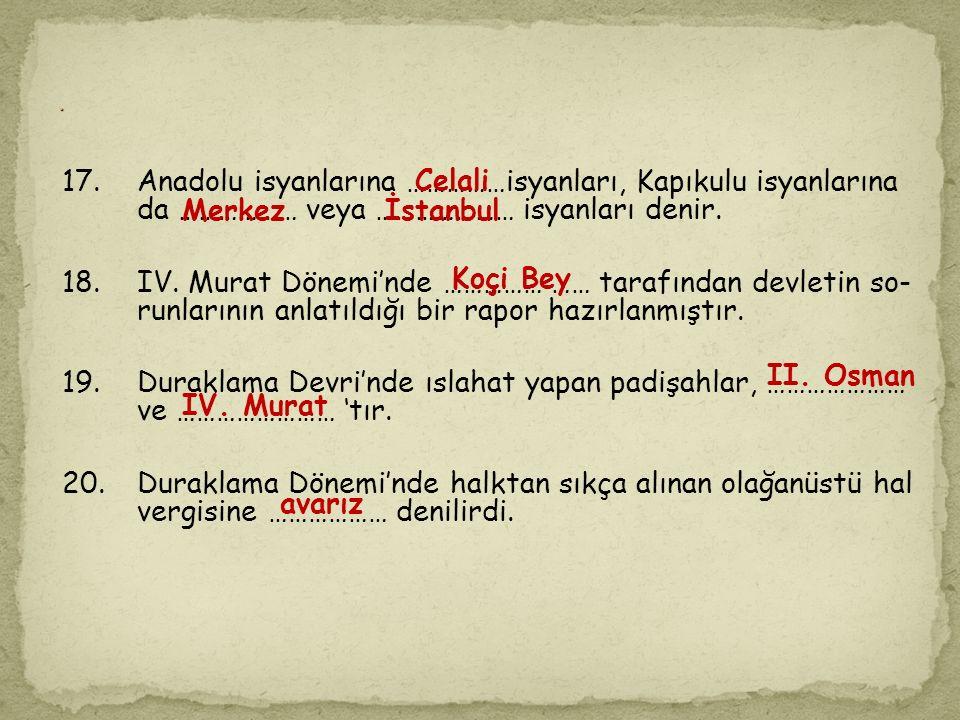13.Osmanlı Devleti'nde Celali isyanları ……… yüzyılda yoğun olarak yaşanmıştır. 14.Sultan III. Ahmet Dönemi'nde çıkarılan …………… ve............ kanunu i