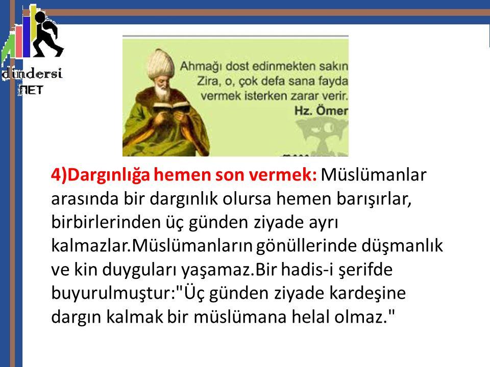 4)Dargınlığa hemen son vermek: Müslümanlar arasında bir dargınlık olursa hemen barışırlar, birbirlerinden üç günden ziyade ayrı kalmazlar.Müslümanları