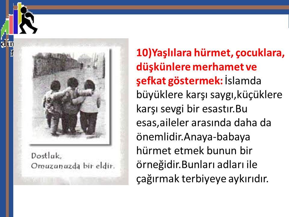 10)Yaşlılara hürmet, çocuklara, düşkünlere merhamet ve şefkat göstermek: İslamda büyüklere karşı saygı,küçüklere karşı sevgi bir esastır.Bu esas,aileler arasında daha da önemlidir.Anaya-babaya hürmet etmek bunun bir örneğidir.Bunları adları ile çağırmak terbiyeye aykırıdır.