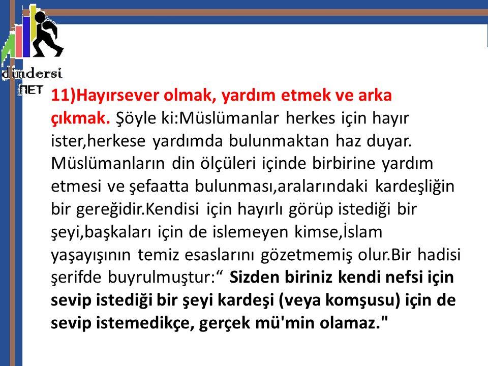 11)Hayırsever olmak, yardım etmek ve arka çıkmak. Şöyle ki:Müslümanlar herkes için hayır ister,herkese yardımda bulunmaktan haz duyar. Müslümanların d