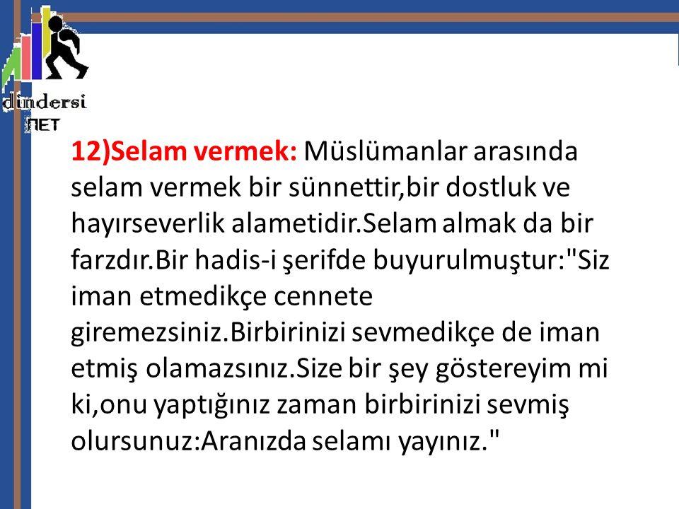 12)Selam vermek: Müslümanlar arasında selam vermek bir sünnettir,bir dostluk ve hayırseverlik alametidir.Selam almak da bir farzdır.Bir hadis-i şerifde buyurulmuştur: Siz iman etmedikçe cennete giremezsiniz.Birbirinizi sevmedikçe de iman etmiş olamazsınız.Size bir şey göstereyim mi ki,onu yaptığınız zaman birbirinizi sevmiş olursunuz:Aranızda selamı yayınız.