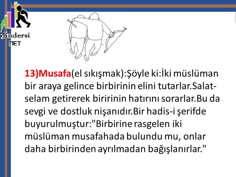 13)Musafa(el sıkışmak):Şöyle ki:İki müslüman bir araya gelince birbirinin elini tutarlar.Salat- selam getirerek biririnin hatırını sorarlar.Bu da sevgi ve dostluk nişanıdır.Bir hadis-i şerifde buyurulmuştur: Birbirine rasgelen iki müslüman musafahada bulundu mu, onlar daha birbirinden ayrılmadan bağışlanırlar.