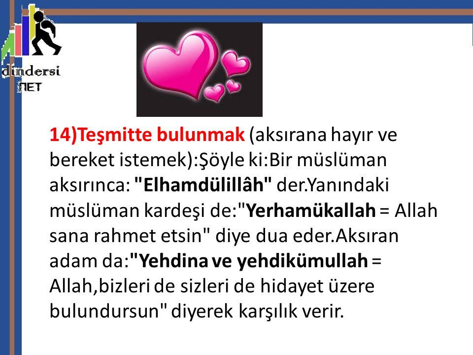 14)Teşmitte bulunmak (aksırana hayır ve bereket istemek):Şöyle ki:Bir müslüman aksırınca: