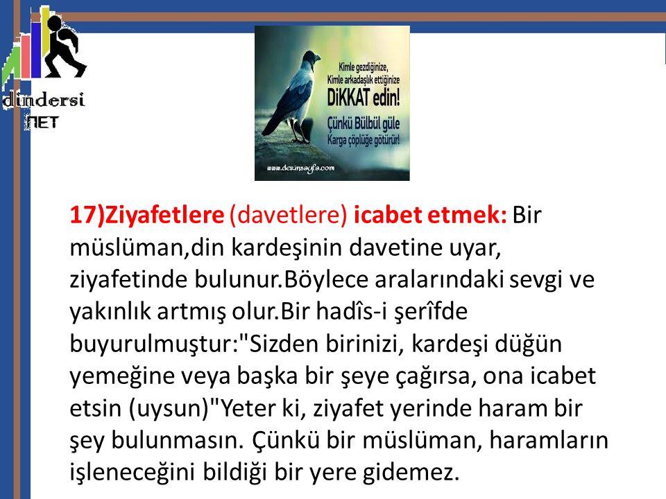 17)Ziyafetlere (davetlere) icabet etmek: Bir müslüman,din kardeşinin davetine uyar, ziyafetinde bulunur.Böylece aralarındaki sevgi ve yakınlık artmış olur.Bir hadîs-i şerîfde buyurulmuştur: Sizden birinizi, kardeşi düğün yemeğine veya başka bir şeye çağırsa, ona icabet etsin (uysun) Yeter ki, ziyafet yerinde haram bir şey bulunmasın.