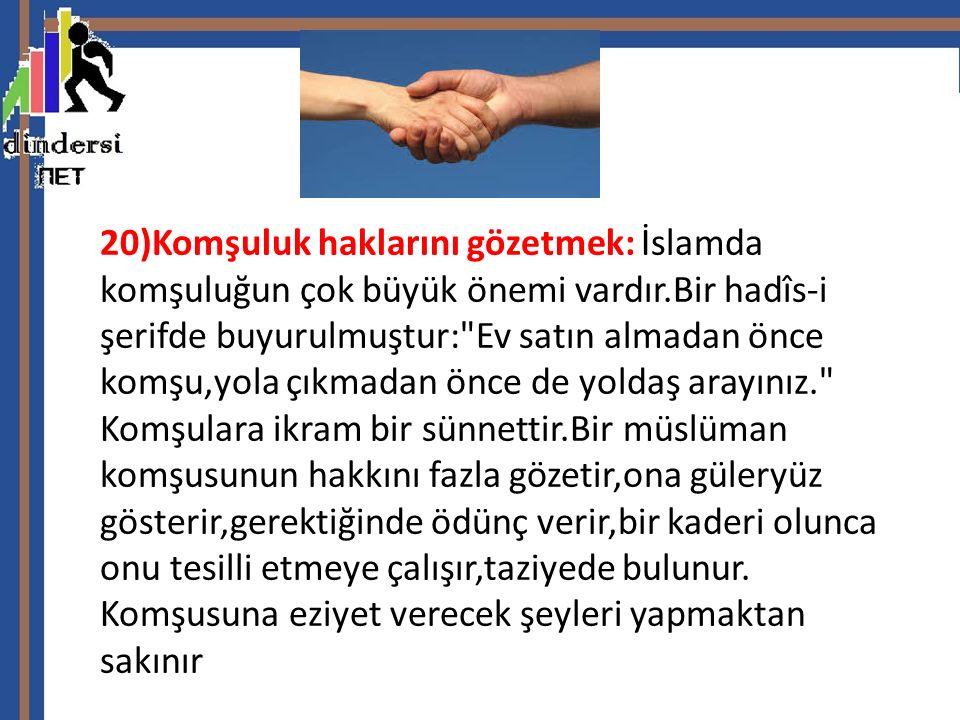 20)Komşuluk haklarını gözetmek: İslamda komşuluğun çok büyük önemi vardır.Bir hadîs-i şerifde buyurulmuştur: