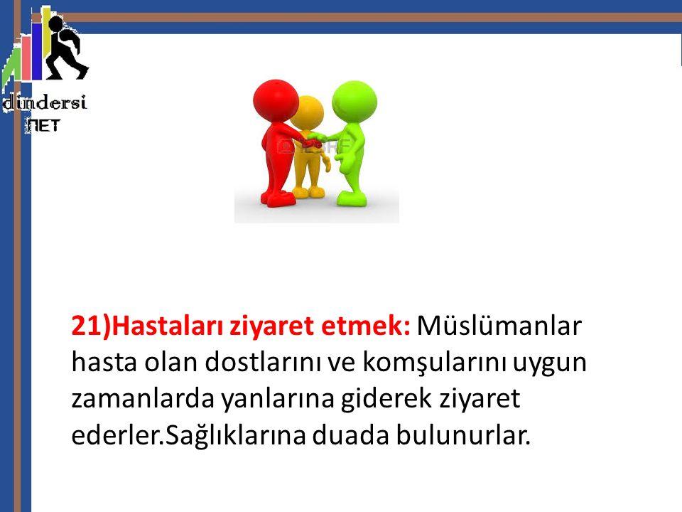 21)Hastaları ziyaret etmek: Müslümanlar hasta olan dostlarını ve komşularını uygun zamanlarda yanlarına giderek ziyaret ederler.Sağlıklarına duada bul