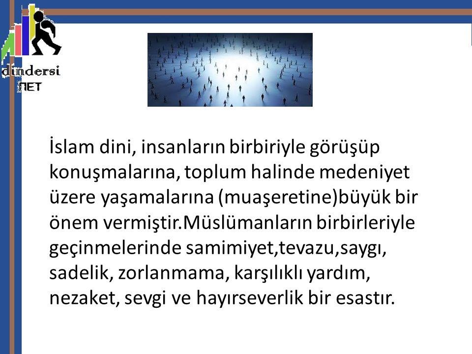 İslam dini, insanların birbiriyle görüşüp konuşmalarına, toplum halinde medeniyet üzere yaşamalarına (muaşeretine)büyük bir önem vermiştir.Müslümanlar