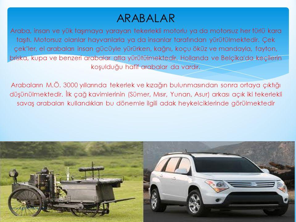 ARABALAR Araba, insan ve yük taşımaya yarayan tekerlekli motorlu ya da motorsuz her türlü kara taşıtı. Motorsuz olanlar hayvanlarla ya da insanlar tar